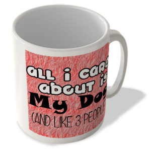 All I Care About is My Dog (and like 3 people) – Mug