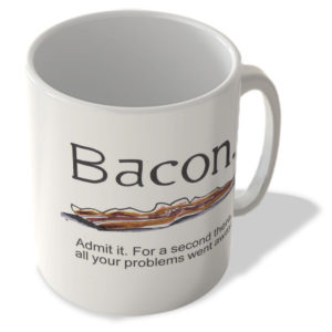 -Bacon- Admit It. For a Second There All of Your Problems Went Away! – Mug