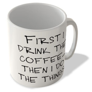 First I Drink The Coffee… Then I Do The Things – Mug