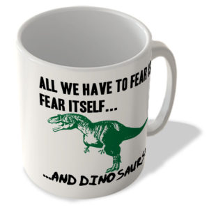 All We Have To Fear is Fear Itself, And Dinosaurs! – Mug