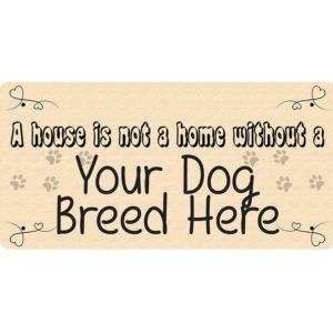 """A House is Not a Home Without a """"Your Dog Breed Here"""" – Metal Sign"""
